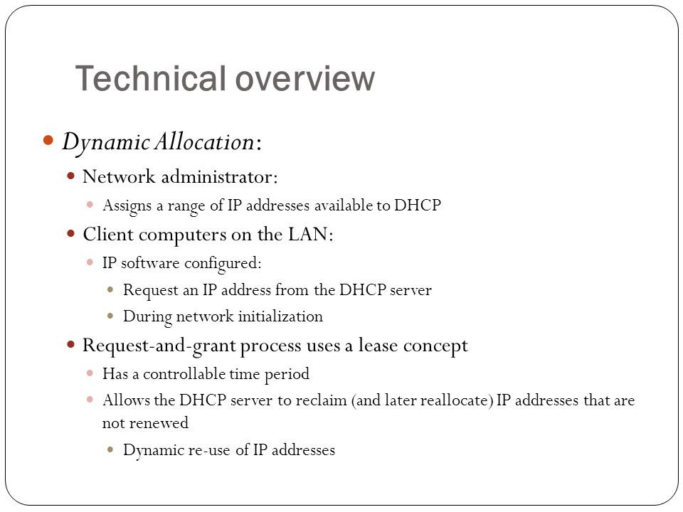 Technical overview Dynamic Allocation: Network administrator: Assigns a range of IP addresses available to DHCP Client computers on the LAN: IP software configured: Request an IP address from the DHCP server During network initialization Request-and-grant process uses a lease concept Has a controllable time period Allows the DHCP server to reclaim (and later reallocate) IP addresses that are not renewed Dynamic re-use of IP addresses