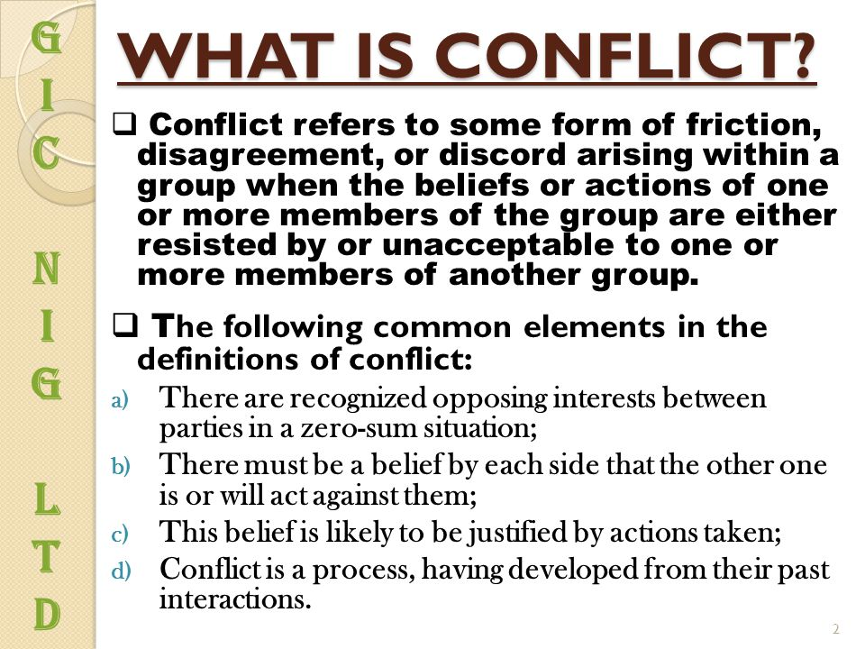 WHAT IS CONFLICT?  Conflict refers to some form of friction, disagreement, or discord arising within a group when the beliefs or actions of one or mo