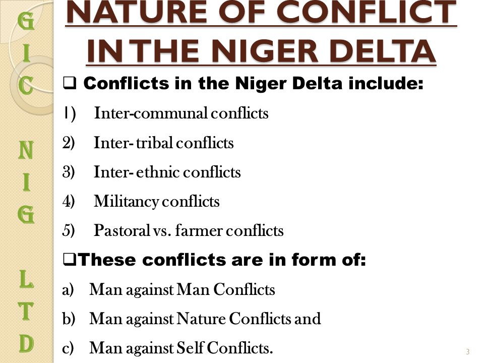 NATURE OF CONFLICT IN THE NIGER DELTA  Conflicts in the Niger Delta include: 1) Inter-communal conflicts 2) Inter- tribal conflicts 3) Inter- ethnic conflicts 4) Militancy conflicts 5) Pastoral vs.