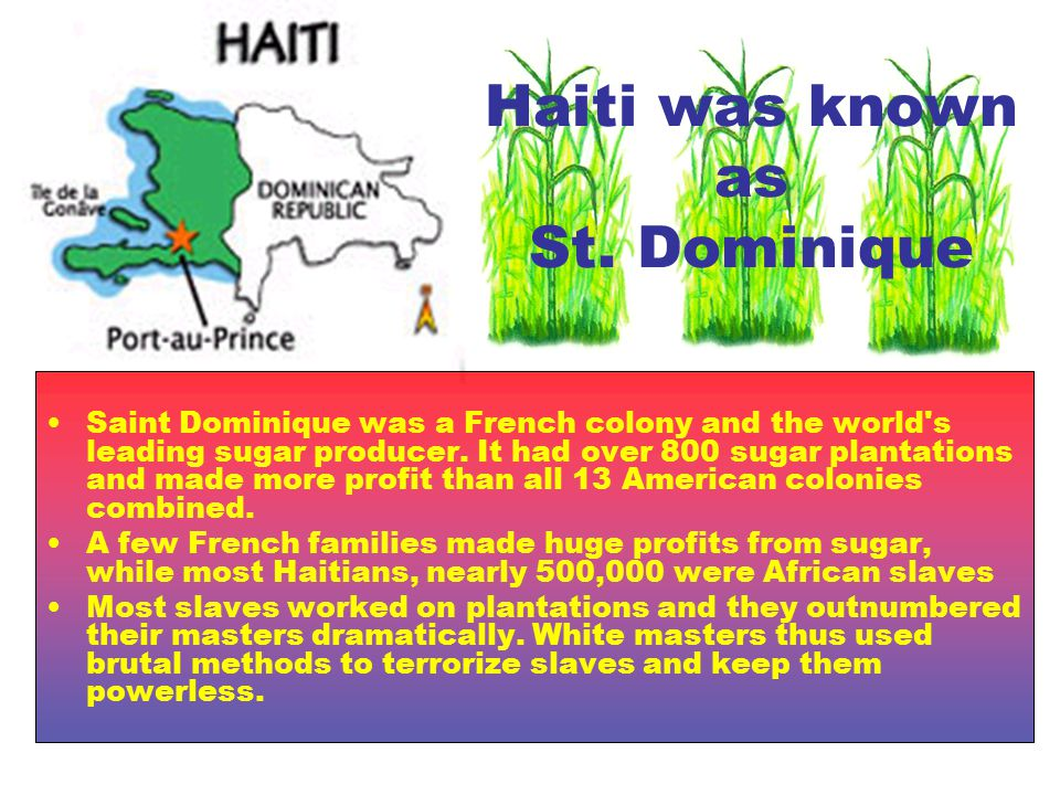Haiti was known as St. Dominique Saint Dominique was a French colony and the world's leading sugar producer. It had over 800 sugar plantations and mad