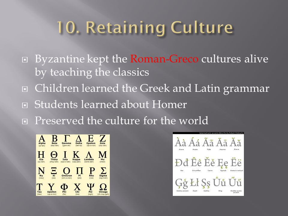  Byzantine kept the Roman-Greco cultures alive by teaching the classics  Children learned the Greek and Latin grammar  Students learned about Homer  Preserved the culture for the world