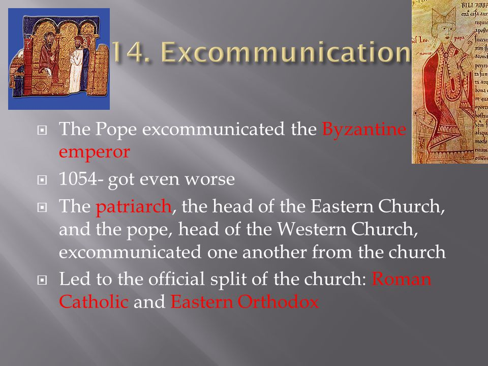  The Pope excommunicated the Byzantine emperor  1054- got even worse  The patriarch, the head of the Eastern Church, and the pope, head of the Western Church, excommunicated one another from the church  Led to the official split of the church: Roman Catholic and Eastern Orthodox
