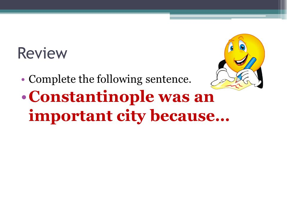 Review Complete the following sentence. Constantinople was an important city because…