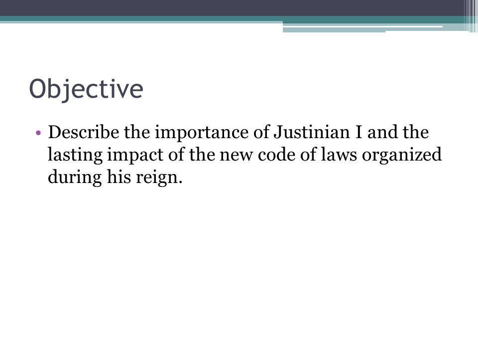 Objective Describe the importance of Justinian I and the lasting impact of the new code of laws organized during his reign.