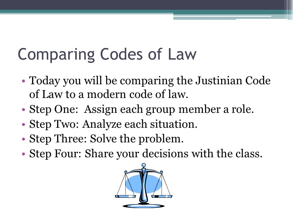 Comparing Codes of Law Today you will be comparing the Justinian Code of Law to a modern code of law. Step One: Assign each group member a role. Step