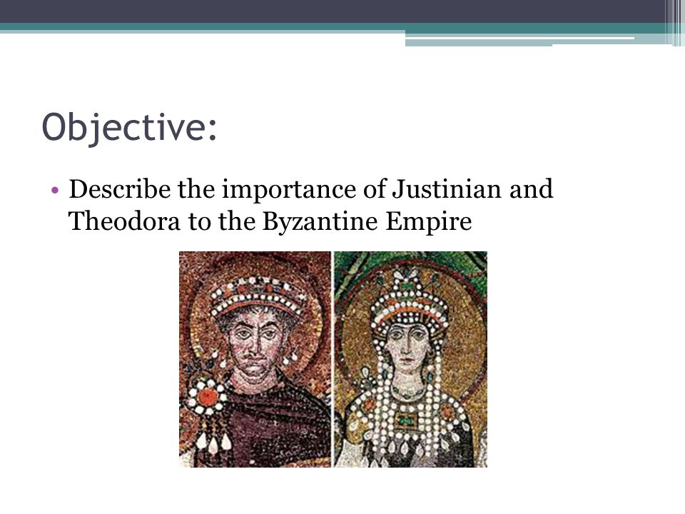 Objective: Describe the importance of Justinian and Theodora to the Byzantine Empire