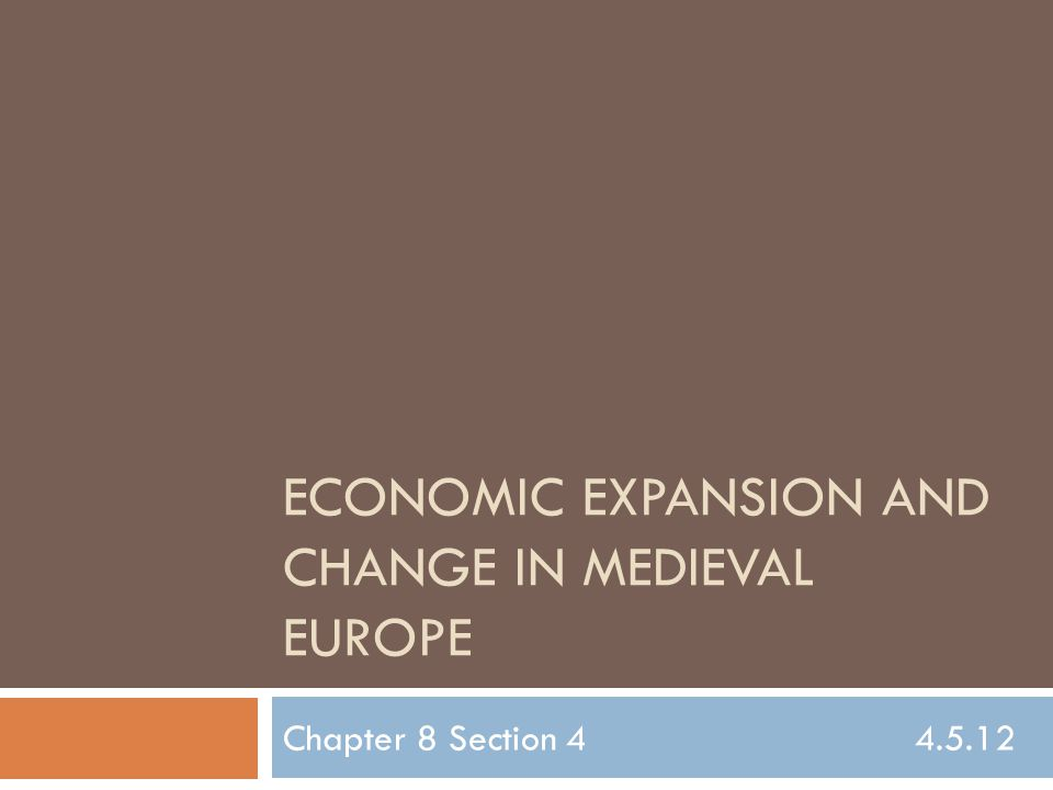 ECONOMIC EXPANSION AND CHANGE IN MEDIEVAL EUROPE Chapter 8 Section 4 4.5.12