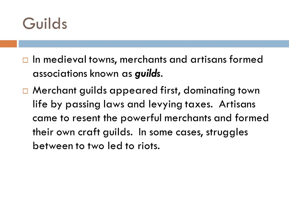 Guilds  In medieval towns, merchants and artisans formed associations known as guilds.