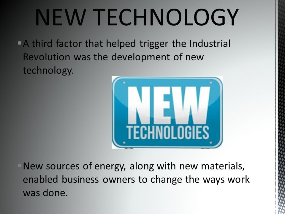  A third factor that helped trigger the Industrial Revolution was the development of new technology.