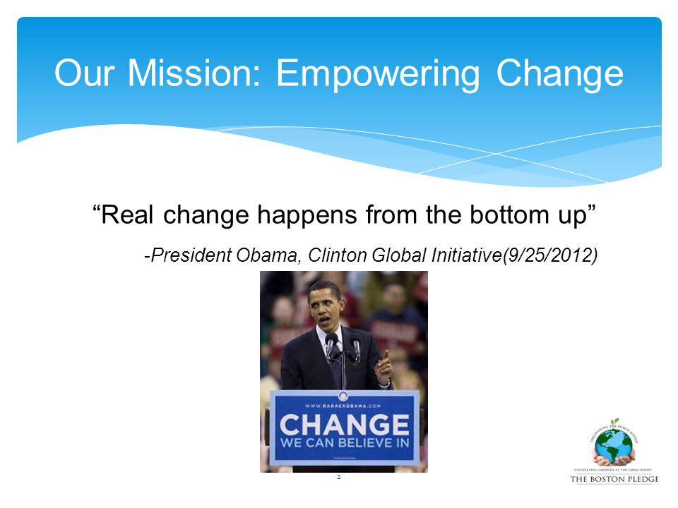 """Real change happens from the bottom up"" -President Obama, Clinton Global Initiative(9/25/2012) Our Mission: Empowering Change 2"