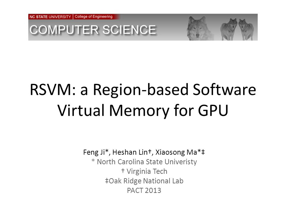RSVM: a Region-based Software Virtual Memory for GPU Feng Ji*, Heshan Lin†, Xiaosong Ma*‡ * North Carolina State Univeristy † Virginia Tech ‡Oak Ridge National Lab PACT 2013
