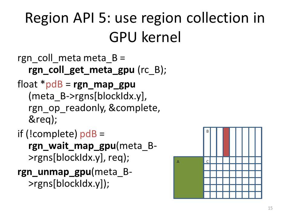 Region API 5: use region collection in GPU kernel rgn_coll_meta meta_B = rgn_coll_get_meta_gpu (rc_B); float *pdB = rgn_map_gpu (meta_B->rgns[blockIdx.y], rgn_op_readonly, &complete, &req); if (!complete) pdB = rgn_wait_map_gpu(meta_B- >rgns[blockIdx.y], req); rgn_unmap_gpu(meta_B- >rgns[blockIdx.y]); 15 A B C