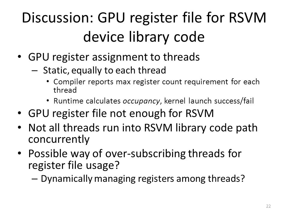 Discussion: GPU register file for RSVM device library code GPU register assignment to threads – Static, equally to each thread Compiler reports max register count requirement for each thread Runtime calculates occupancy, kernel launch success/fail GPU register file not enough for RSVM Not all threads run into RSVM library code path concurrently Possible way of over-subscribing threads for register file usage.