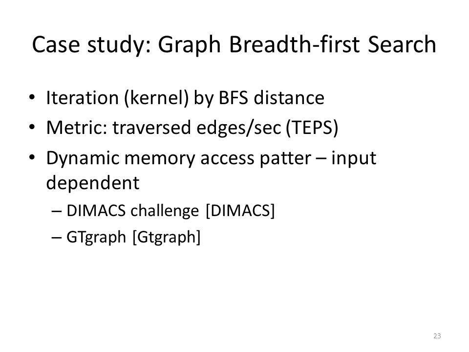 Case study: Graph Breadth-first Search Iteration (kernel) by BFS distance Metric: traversed edges/sec (TEPS) Dynamic memory access patter – input dependent – DIMACS challenge [DIMACS] – GTgraph [Gtgraph] 23