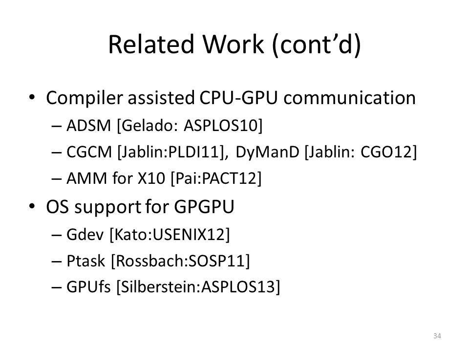 Related Work (cont'd) Compiler assisted CPU-GPU communication – ADSM [Gelado: ASPLOS10] – CGCM [Jablin:PLDI11], DyManD [Jablin: CGO12] – AMM for X10 [Pai:PACT12] OS support for GPGPU – Gdev [Kato:USENIX12] – Ptask [Rossbach:SOSP11] – GPUfs [Silberstein:ASPLOS13] 34