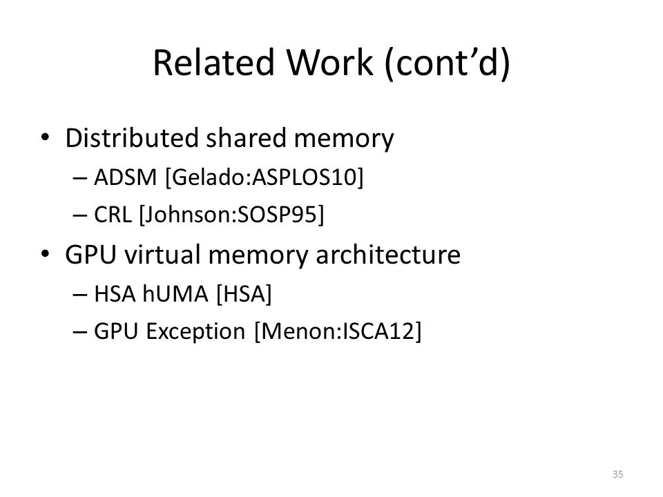 Related Work (cont'd) Distributed shared memory – ADSM [Gelado:ASPLOS10] – CRL [Johnson:SOSP95] GPU virtual memory architecture – HSA hUMA [HSA] – GPU Exception [Menon:ISCA12] 35