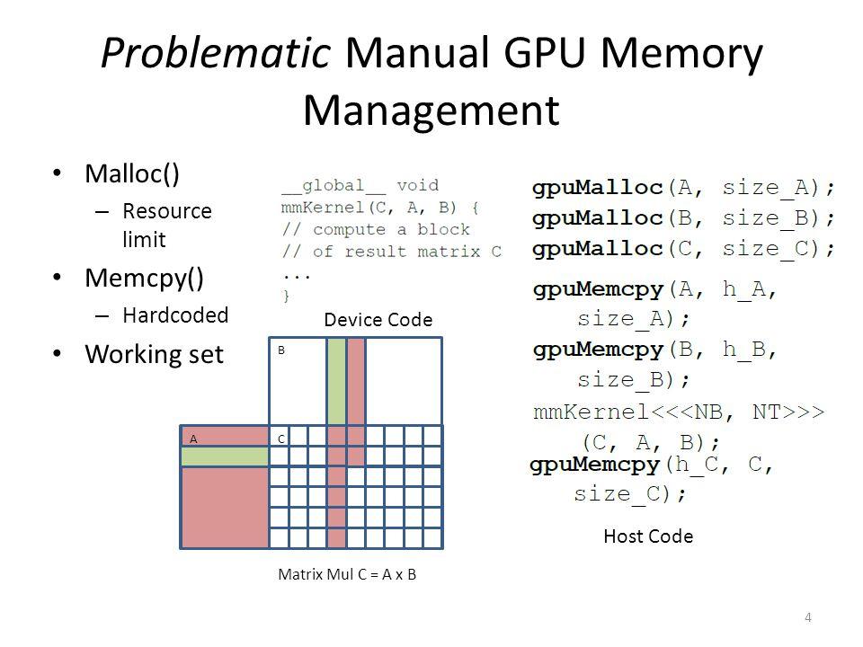 Problematic Manual GPU Memory Management Malloc() – Resource limit Memcpy() – Hardcoded Working set 4 A B C Matrix Mul C = A x B Host Code Device Code