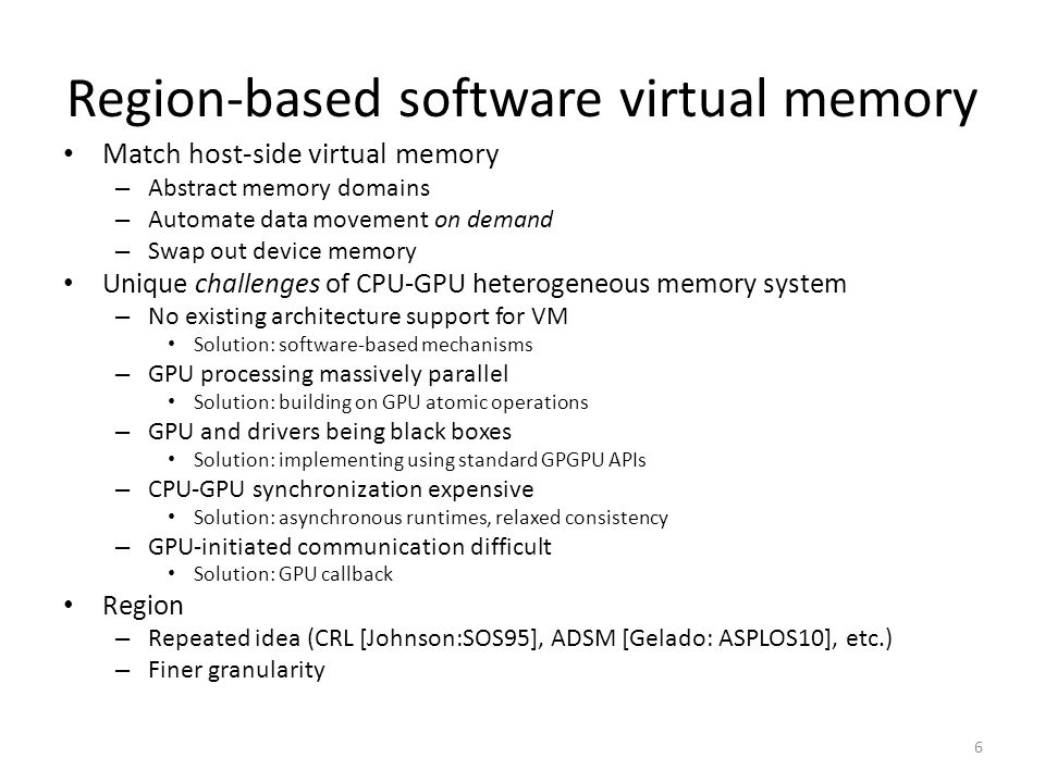Region-based software virtual memory Match host-side virtual memory – Abstract memory domains – Automate data movement on demand – Swap out device memory Unique challenges of CPU-GPU heterogeneous memory system – No existing architecture support for VM Solution: software-based mechanisms – GPU processing massively parallel Solution: building on GPU atomic operations – GPU and drivers being black boxes Solution: implementing using standard GPGPU APIs – CPU-GPU synchronization expensive Solution: asynchronous runtimes, relaxed consistency – GPU-initiated communication difficult Solution: GPU callback Region – Repeated idea (CRL [Johnson:SOS95], ADSM [Gelado: ASPLOS10], etc.) – Finer granularity 6