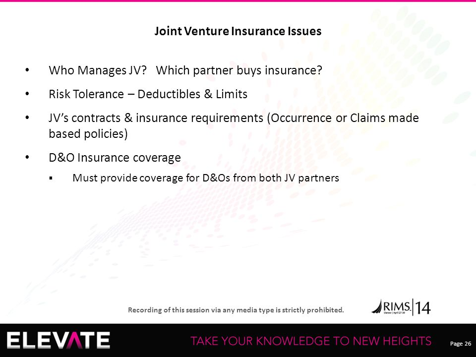 Page 26 Recording of this session via any media type is strictly prohibited. Joint Venture Insurance Issues Who Manages JV? Which partner buys insuran