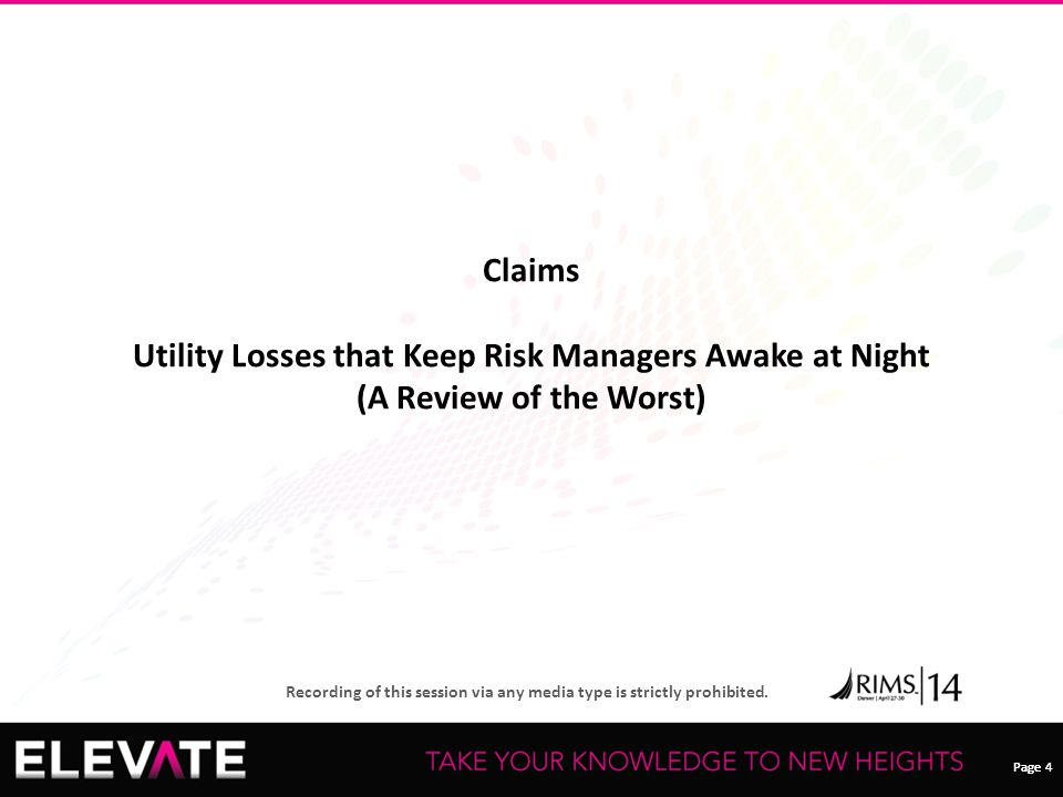 Page 4 Recording of this session via any media type is strictly prohibited. Page 4 Claims Utility Losses that Keep Risk Managers Awake at Night (A Rev