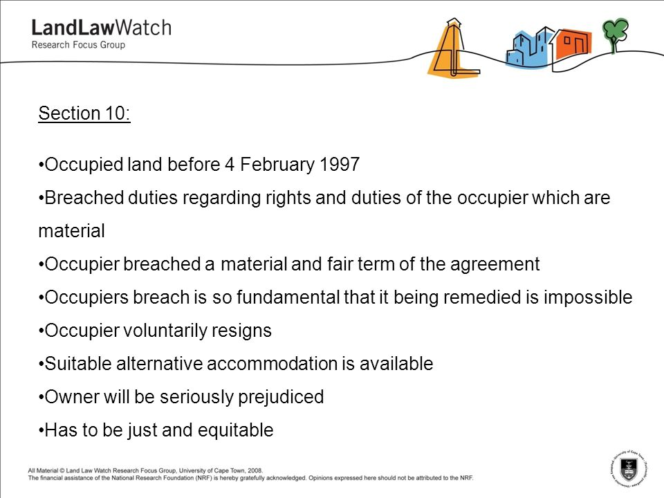 Section 10: Occupied land before 4 February 1997 Breached duties regarding rights and duties of the occupier which are material Occupier breached a material and fair term of the agreement Occupiers breach is so fundamental that it being remedied is impossible Occupier voluntarily resigns Suitable alternative accommodation is available Owner will be seriously prejudiced Has to be just and equitable
