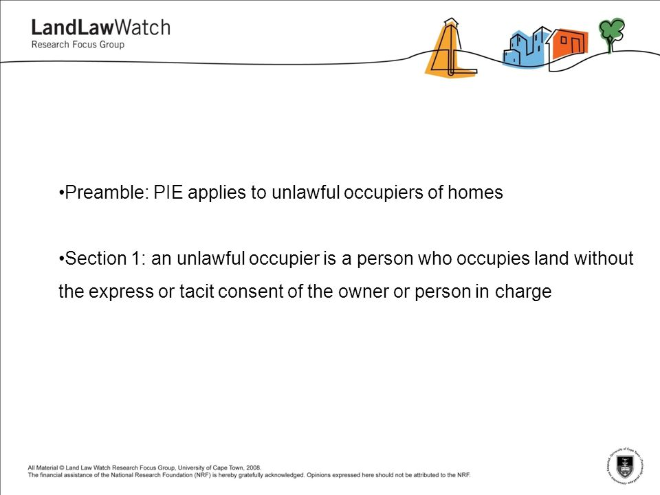 Preamble: PIE applies to unlawful occupiers of homes Section 1: an unlawful occupier is a person who occupies land without the express or tacit consent of the owner or person in charge