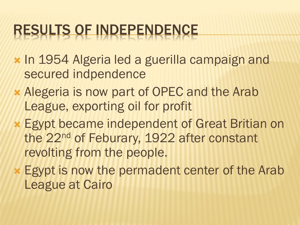  In 1954 Algeria led a guerilla campaign and secured indpendence  Alegeria is now part of OPEC and the Arab League, exporting oil for profit  Egypt became independent of Great Britian on the 22 nd of Feburary, 1922 after constant revolting from the people.