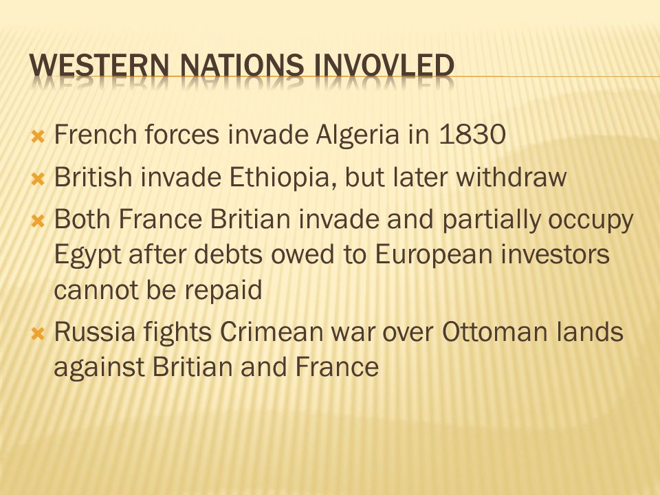 French forces invade Algeria in 1830  British invade Ethiopia, but later withdraw  Both France Britian invade and partially occupy Egypt after debts owed to European investors cannot be repaid  Russia fights Crimean war over Ottoman lands against Britian and France