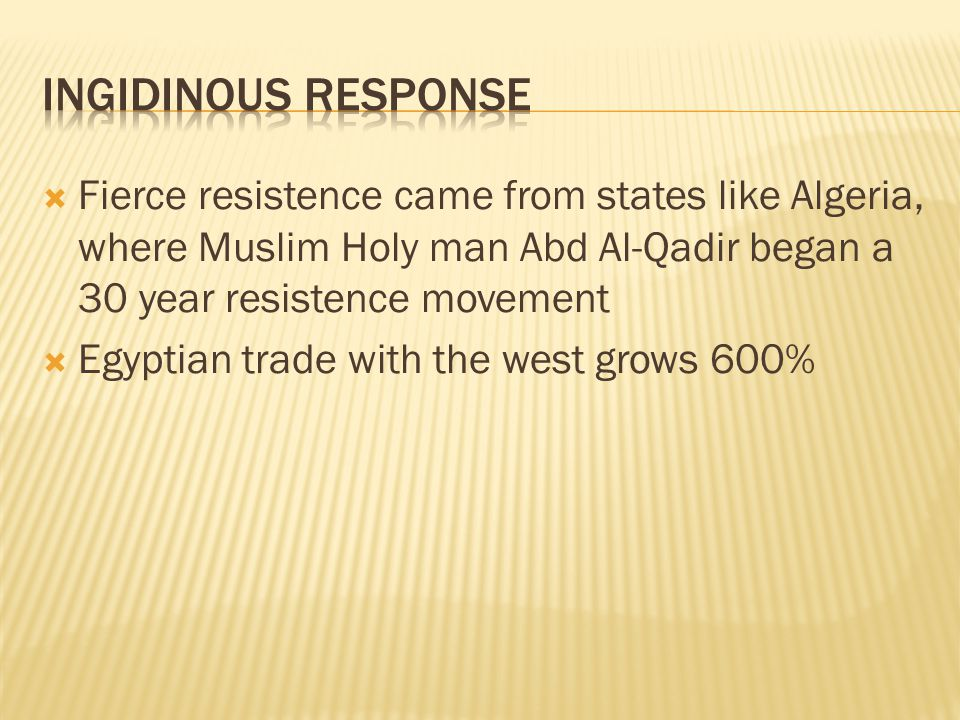  Fierce resistence came from states like Algeria, where Muslim Holy man Abd Al-Qadir began a 30 year resistence movement  Egyptian trade with the we