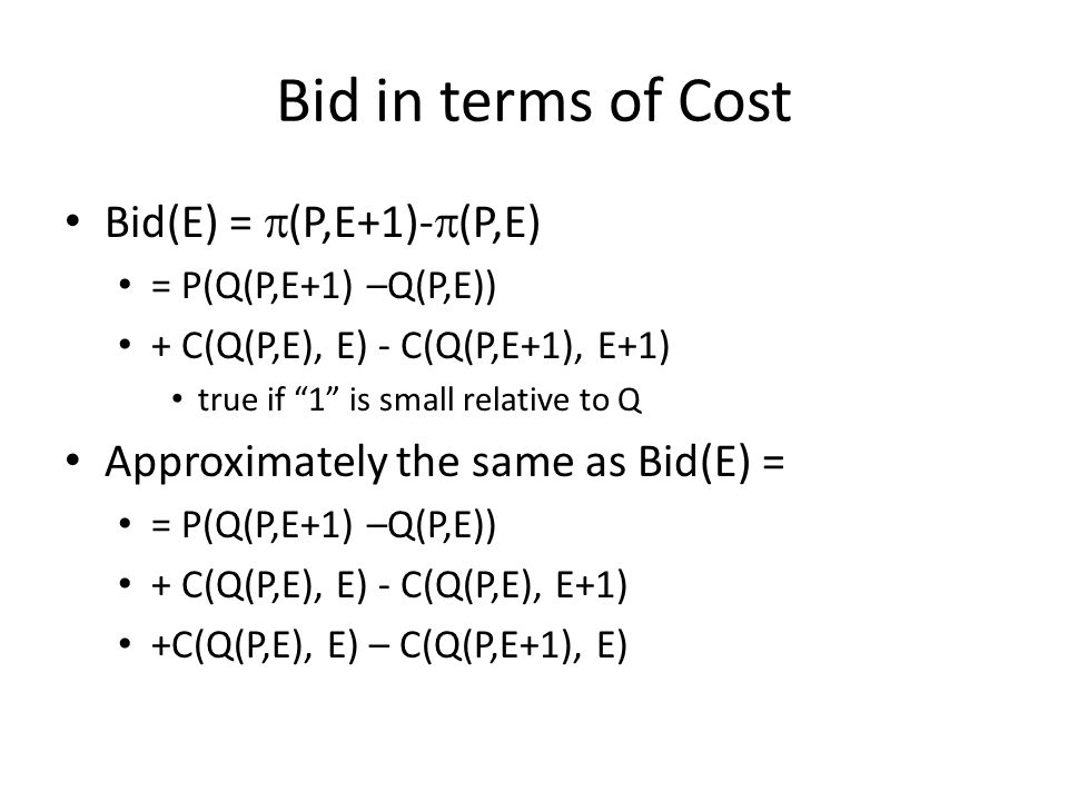 Bid in terms of Cost Bid(E) =  (P,E+1)-  (P,E) = P(Q(P,E+1) –Q(P,E)) + C(Q(P,E), E) - C(Q(P,E+1), E+1) true if 1 is small relative to Q Approximately the same as Bid(E) = = P(Q(P,E+1) –Q(P,E)) + C(Q(P,E), E) - C(Q(P,E), E+1) +C(Q(P,E), E) – C(Q(P,E+1), E)