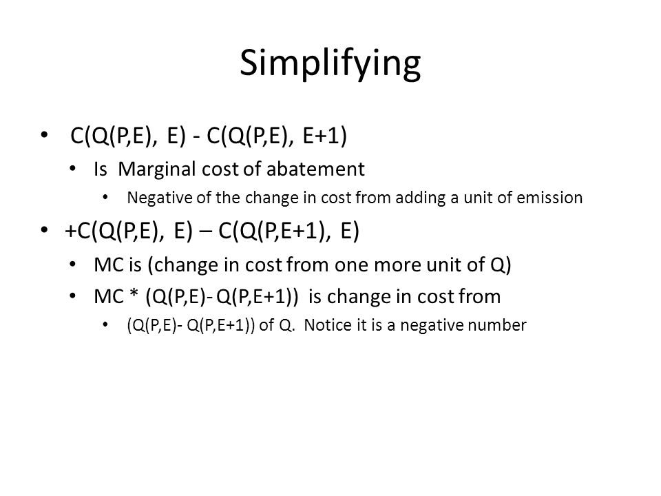 Simplifying C(Q(P,E), E) - C(Q(P,E), E+1) Is Marginal cost of abatement Negative of the change in cost from adding a unit of emission +C(Q(P,E), E) – C(Q(P,E+1), E) MC is (change in cost from one more unit of Q) MC * (Q(P,E)- Q(P,E+1)) is change in cost from (Q(P,E)- Q(P,E+1)) of Q.