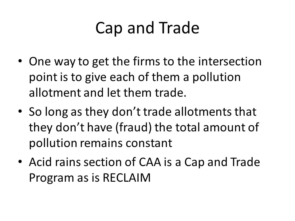 Cap and Trade One way to get the firms to the intersection point is to give each of them a pollution allotment and let them trade.