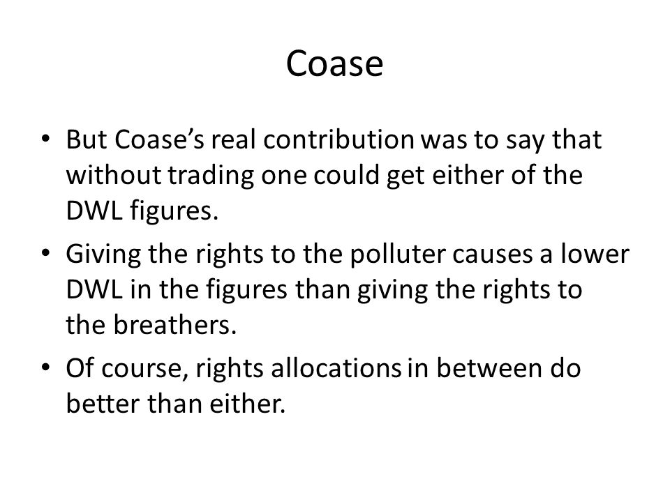 Coase But Coase's real contribution was to say that without trading one could get either of the DWL figures.