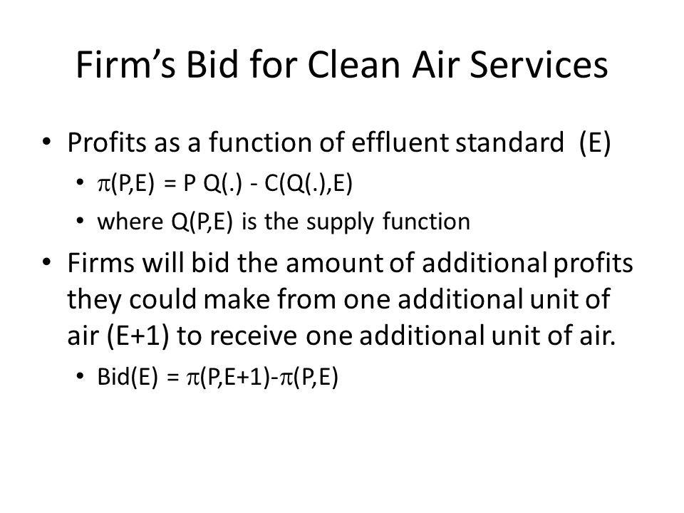 Firm's Bid for Clean Air Services Profits as a function of effluent standard (E)  (P,E) = P Q(.) - C(Q(.),E) where Q(P,E) is the supply function Firms will bid the amount of additional profits they could make from one additional unit of air (E+1) to receive one additional unit of air.