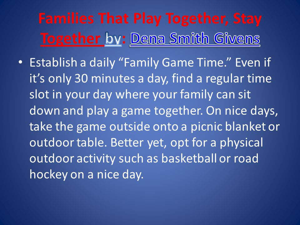 Establish a daily Family Game Time. Even if it's only 30 minutes a day, find a regular time slot in your day where your family can sit down and play a game together.