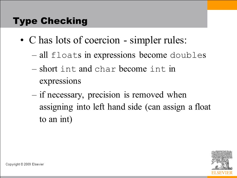 Copyright © 2009 Elsevier Type Checking C has lots of coercion - simpler rules: –all float s in expressions become double s –short int and char become int in expressions –if necessary, precision is removed when assigning into left hand side (can assign a float to an int)