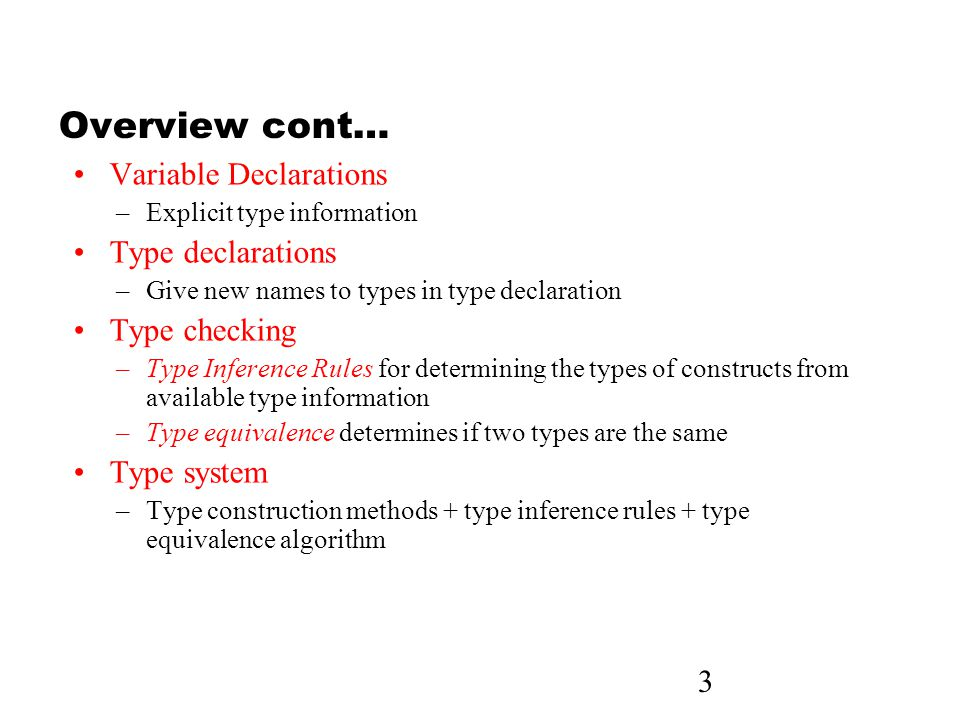 3 Overview cont… Variable Declarations –Explicit type information Type declarations –Give new names to types in type declaration Type checking –Type Inference Rules for determining the types of constructs from available type information –Type equivalence determines if two types are the same Type system –Type construction methods + type inference rules + type equivalence algorithm