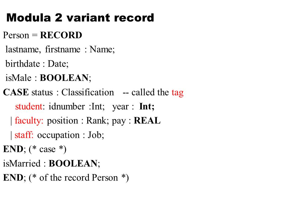 Modula 2 variant record Person = RECORD lastname, firstname : Name; birthdate : Date; isMale : BOOLEAN; CASE status : Classification -- called the tag student: idnumber :Int; year : Int; | faculty: position : Rank; pay : REAL | staff: occupation : Job; END; (* case *) isMarried : BOOLEAN; END; (* of the record Person *)