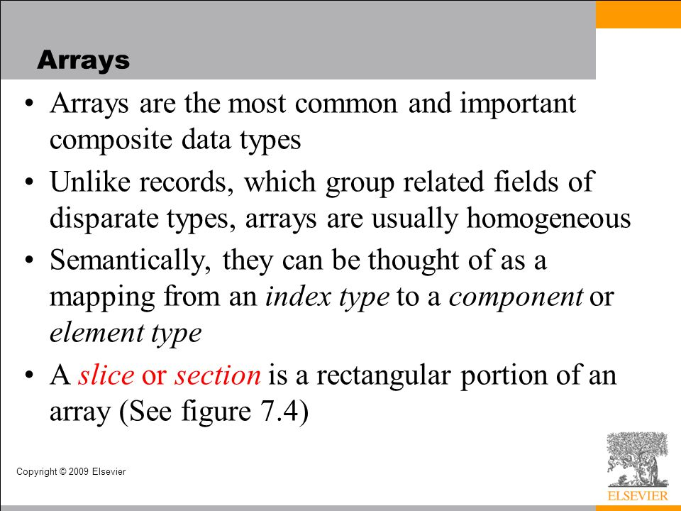 Copyright © 2009 Elsevier Arrays Arrays are the most common and important composite data types Unlike records, which group related fields of disparate types, arrays are usually homogeneous Semantically, they can be thought of as a mapping from an index type to a component or element type A slice or section is a rectangular portion of an array (See figure 7.4)