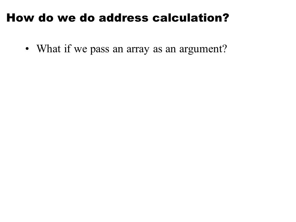 How do we do address calculation? What if we pass an array as an argument?