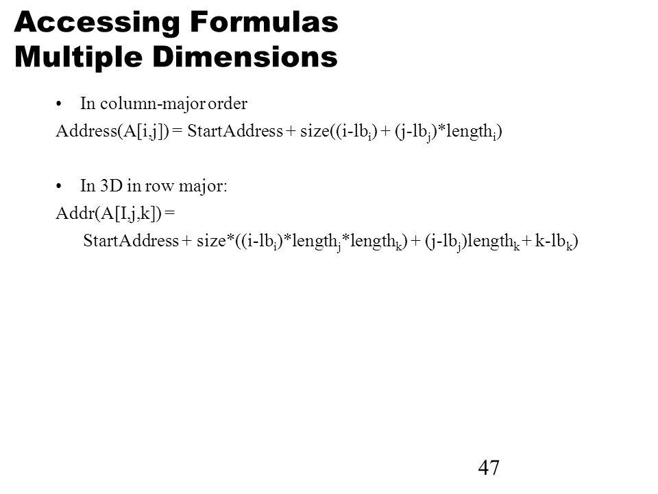 47 Accessing Formulas Multiple Dimensions In column-major order Address(A[i,j]) = StartAddress + size((i-lb i ) + (j-lb j )*length i ) In 3D in row major: Addr(A[I,j,k]) = StartAddress + size*((i-lb i )*length j *length k ) + (j-lb j )length k + k-lb k )