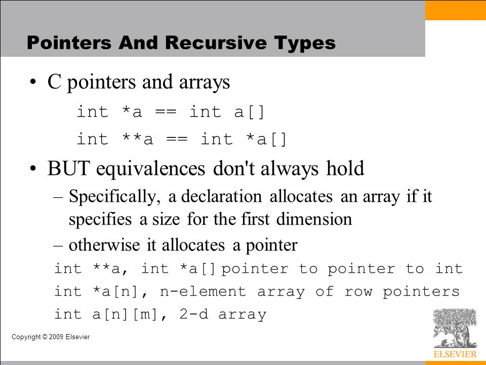Copyright © 2009 Elsevier Pointers And Recursive Types C pointers and arrays int *a == int a[] int **a == int *a[] BUT equivalences don t always hold –Specifically, a declaration allocates an array if it specifies a size for the first dimension –otherwise it allocates a pointer int **a, int *a[]pointer to pointer to int int *a[n], n-element array of row pointers int a[n][m], 2-d array