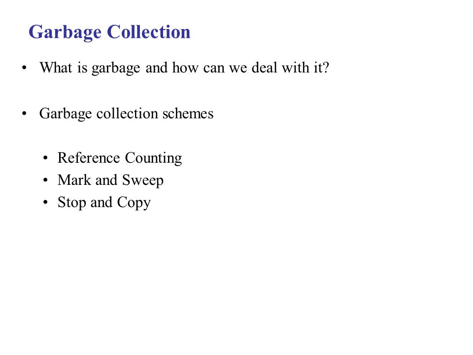 Garbage Collection What is garbage and how can we deal with it.