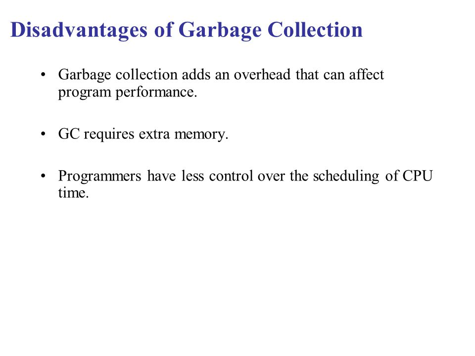 Disadvantages of Garbage Collection Garbage collection adds an overhead that can affect program performance.