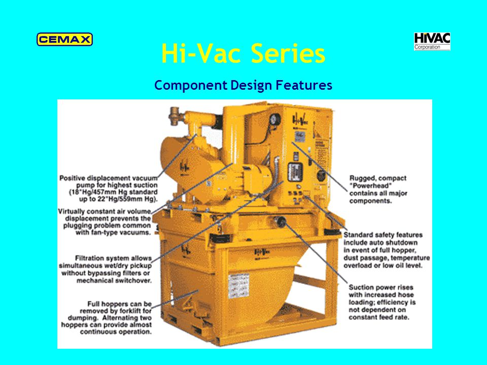 Hi-Vac Series Hi-Vac Handle The Toughest Cleanup Jobs - cleanup aggregate, powder, liquid, slurry, any material that flows through a hose; long-reach upto 2,000 (610m); powerful suction upto 18 (457mm) Hg; with motor from 10 to 300HP; clean deep pit, dust collector, catwalk, hole, conveyor, duct, elevator and hard-to-reach area.