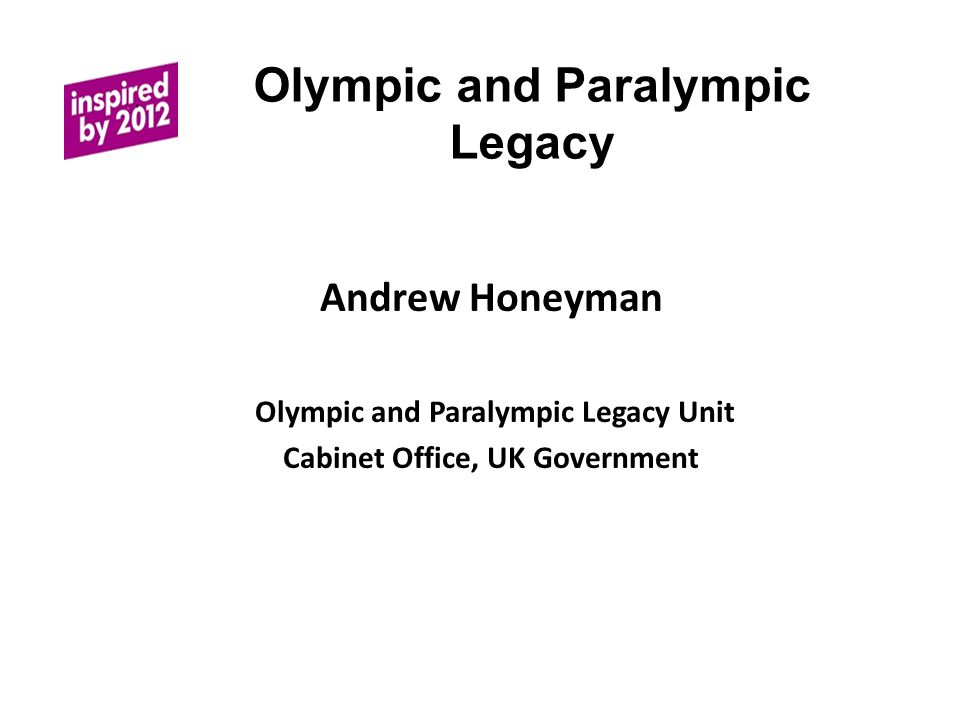 Olympic and Paralympic Legacy Andrew Honeyman Olympic and Paralympic Legacy Unit Cabinet Office, UK Government
