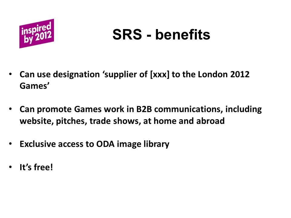 SRS - benefits Can use designation 'supplier of [xxx] to the London 2012 Games' Can promote Games work in B2B communications, including website, pitches, trade shows, at home and abroad Exclusive access to ODA image library It's free!