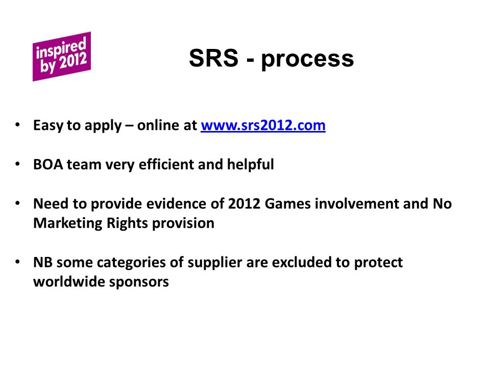 SRS - process Easy to apply – online at www.srs2012.comwww.srs2012.com BOA team very efficient and helpful Need to provide evidence of 2012 Games involvement and No Marketing Rights provision NB some categories of supplier are excluded to protect worldwide sponsors