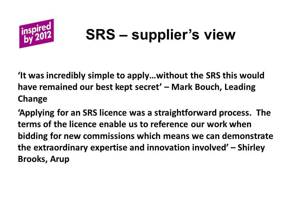 SRS – supplier's view 'It was incredibly simple to apply…without the SRS this would have remained our best kept secret' – Mark Bouch, Leading Change 'Applying for an SRS licence was a straightforward process.