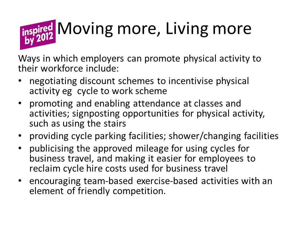 Moving more, Living more Ways in which employers can promote physical activity to their workforce include: negotiating discount schemes to incentivise physical activity eg cycle to work scheme promoting and enabling attendance at classes and activities; signposting opportunities for physical activity, such as using the stairs providing cycle parking facilities; shower/changing facilities publicising the approved mileage for using cycles for business travel, and making it easier for employees to reclaim cycle hire costs used for business travel encouraging team-based exercise-based activities with an element of friendly competition.